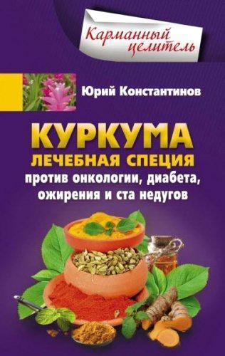 Юрий Константинов - Куркума. Лечебная специя. Против онкологии, диабета, ожирения и ста недугов (2016) rtf, fb2