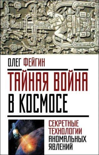 Олег Фейгин - Тайная война в космосе. Секретные технологии аномальных явлений (2016) rtf, fb2